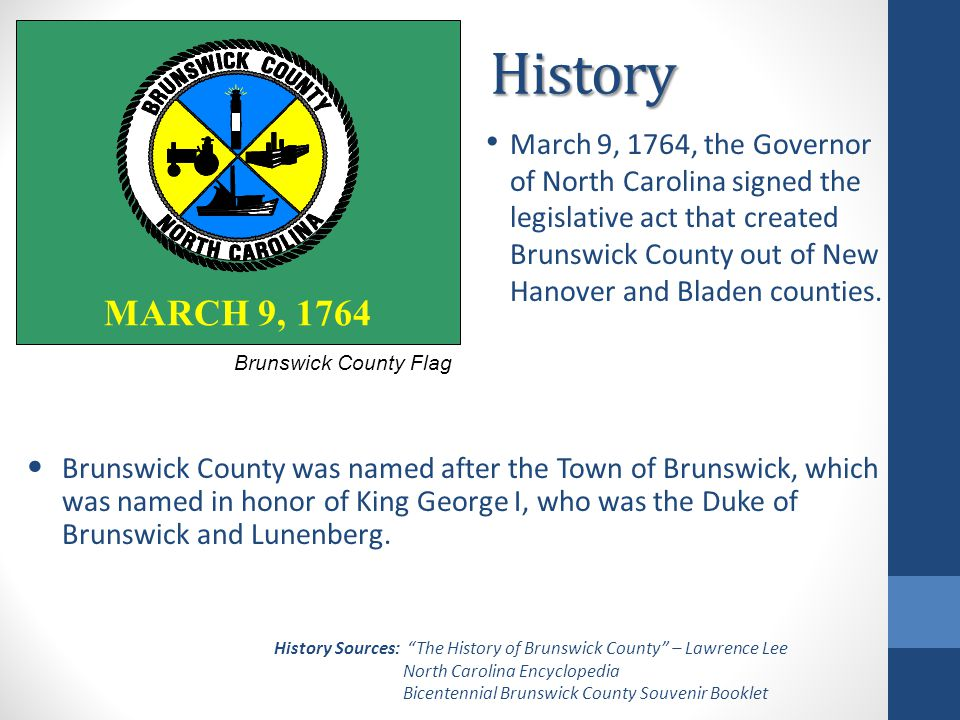 History March 9, 1764, the Governor of North Carolina signed the legislative act that created Brunswick County out of New Hanover and Bladen counties.