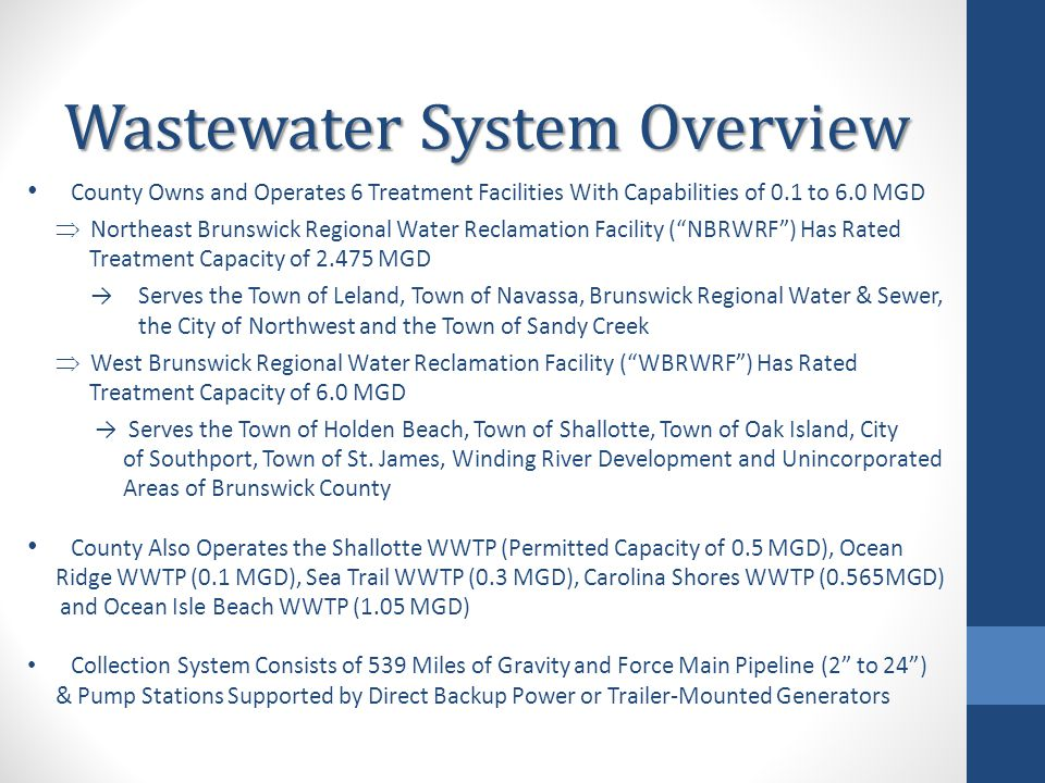 Wastewater System Overview County Owns and Operates 6 Treatment Facilities With Capabilities of 0.1 to 6.0 MGD  Northeast Brunswick Regional Water Reclamation Facility ( NBRWRF ) Has Rated Treatment Capacity of 2.475 MGD →Serves the Town of Leland, Town of Navassa, Brunswick Regional Water & Sewer, the City of Northwest and the Town of Sandy Creek  West Brunswick Regional Water Reclamation Facility ( WBRWRF ) Has Rated Treatment Capacity of 6.0 MGD → Serves the Town of Holden Beach, Town of Shallotte, Town of Oak Island, City of Southport, Town of St.