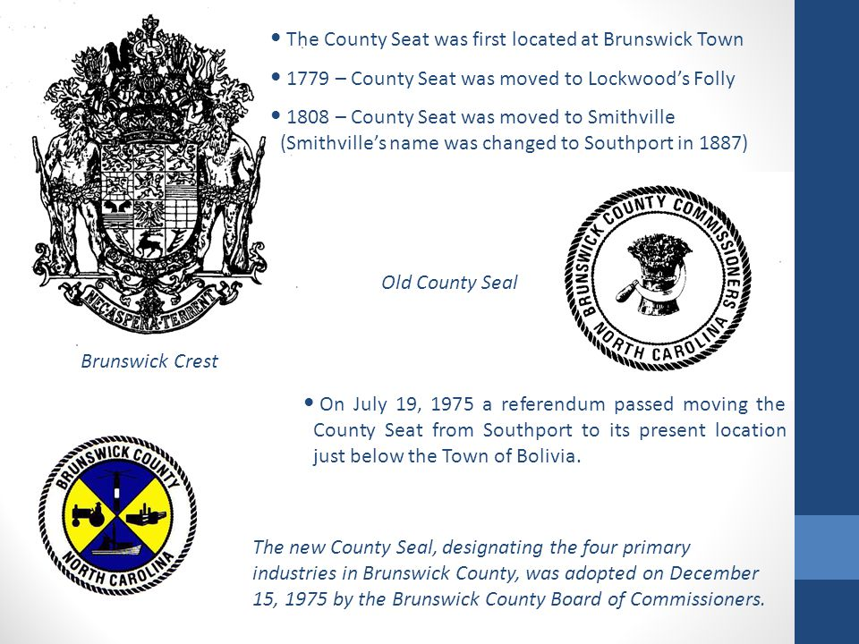 Brunswick Crest The County Seat was first located at Brunswick Town 1779 – County Seat was moved to Lockwood's Folly 1808 – County Seat was moved to Smithville (Smithville's name was changed to Southport in 1887) Old County Seal On July 19, 1975 a referendum passed moving the County Seat from Southport to its present location just below the Town of Bolivia.