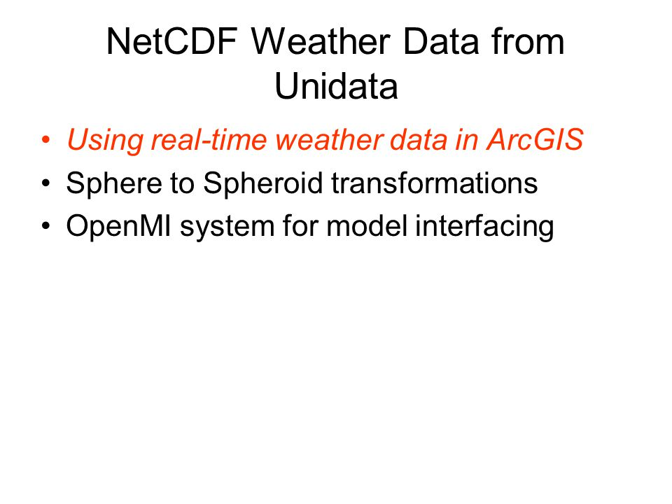 NetCDF Weather Data from Unidata Using real-time weather data in ArcGIS Sphere to Spheroid transformations OpenMI system for model interfacing
