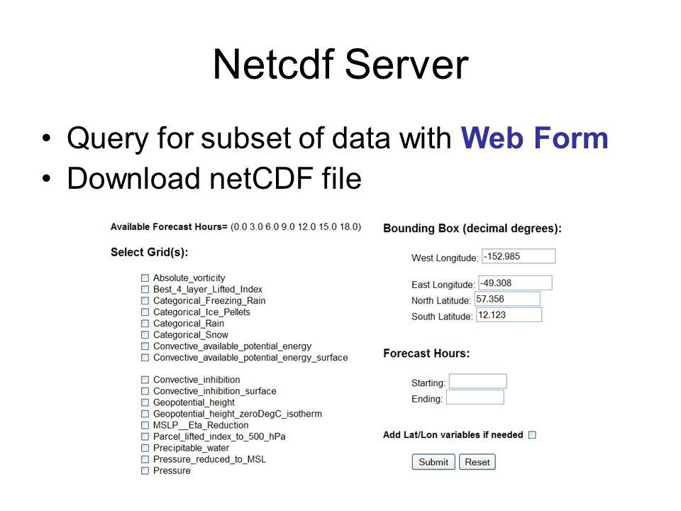 Query Via URL Format documented at –http://motherlode.ucar.edu:8080/thredds/docs/Netcdf Server.htmlhttp://motherlode.ucar.edu:8080/thredds/docs/Netcdf Server.html Example: –http://motherlode.ucar.edu:8080/thredds/ncServer/mo del/NCEP/NAM/CONUS_12km/NAM_CONUS_12km _20060803_1800.grib2.
