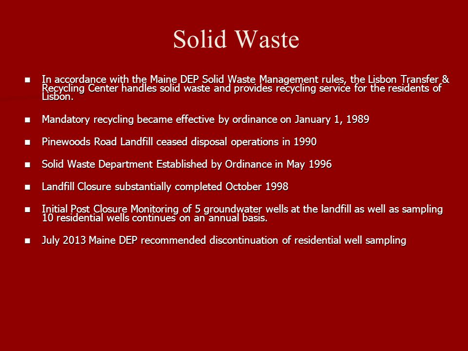 Solid Waste In accordance with the Maine DEP Solid Waste Management rules, the Lisbon Transfer & Recycling Center handles solid waste and provides recycling service for the residents of Lisbon.