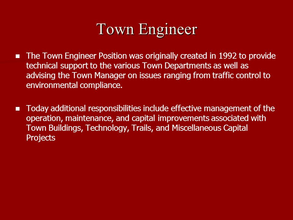 Town Engineer The Town Engineer Position was originally created in 1992 to provide technical support to the various Town Departments as well as advising the Town Manager on issues ranging from traffic control to environmental compliance.