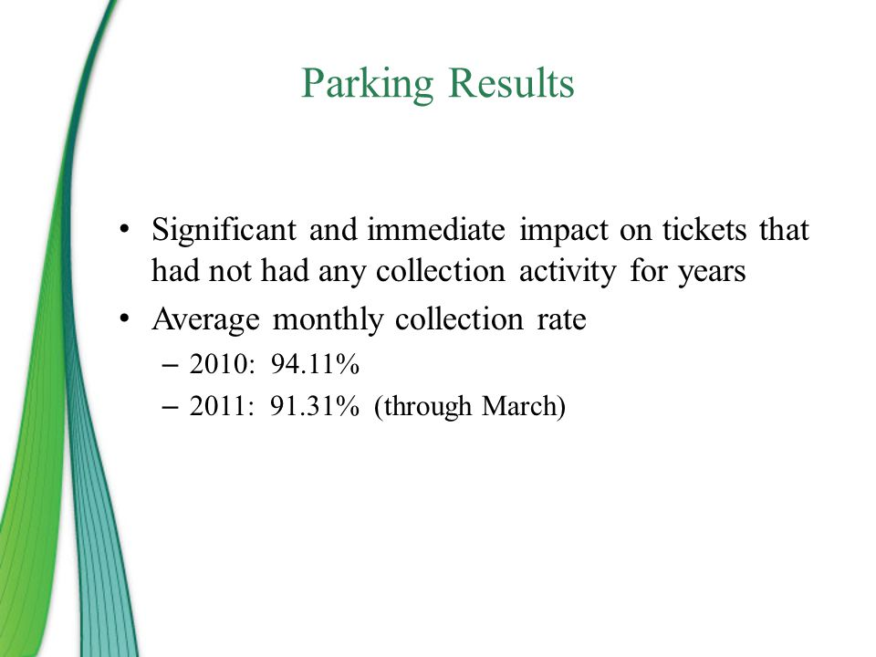 Parking Results Significant and immediate impact on tickets that had not had any collection activity for years Average monthly collection rate – 2010: