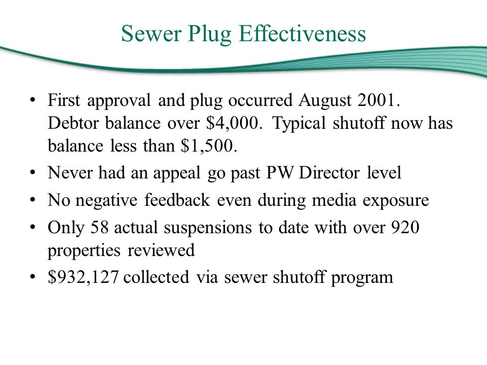 Sewer Plug Effectiveness First approval and plug occurred August 2001. Debtor balance over $4,000. Typical shutoff now has balance less than $1,500. N