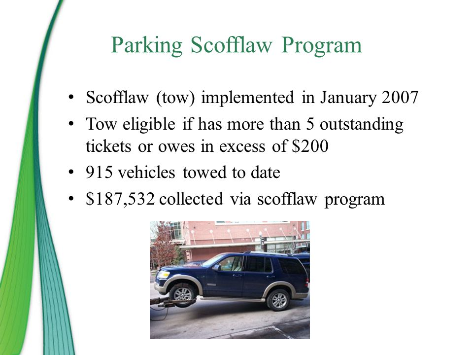 Parking Scofflaw Program Scofflaw (tow) implemented in January 2007 Tow eligible if has more than 5 outstanding tickets or owes in excess of $200 915