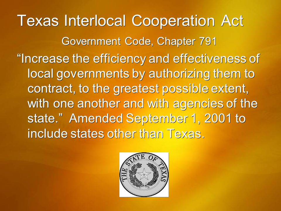"Texas Interlocal Cooperation Act Government Code, Chapter 791 ""Increase the efficiency and effectiveness of local governments by authorizing them to c"