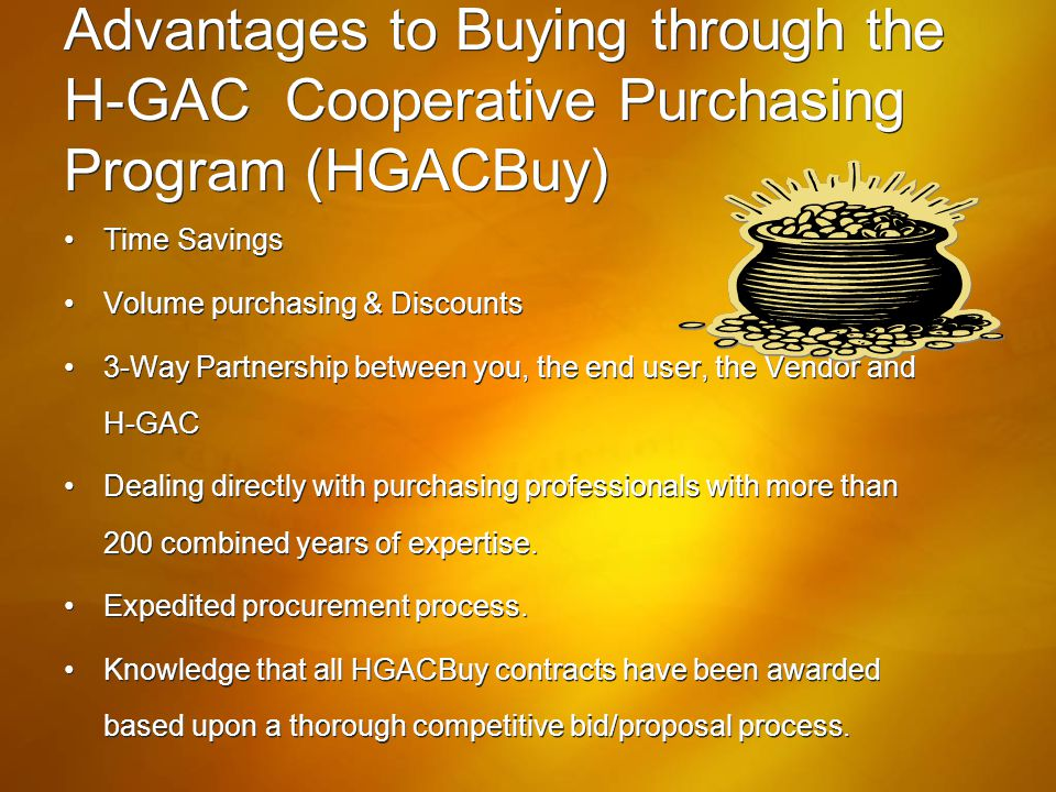 Advantages to Buying through the H-GAC Cooperative Purchasing Program (HGACBuy) Time Savings Volume purchasing & Discounts 3-Way Partnership between y