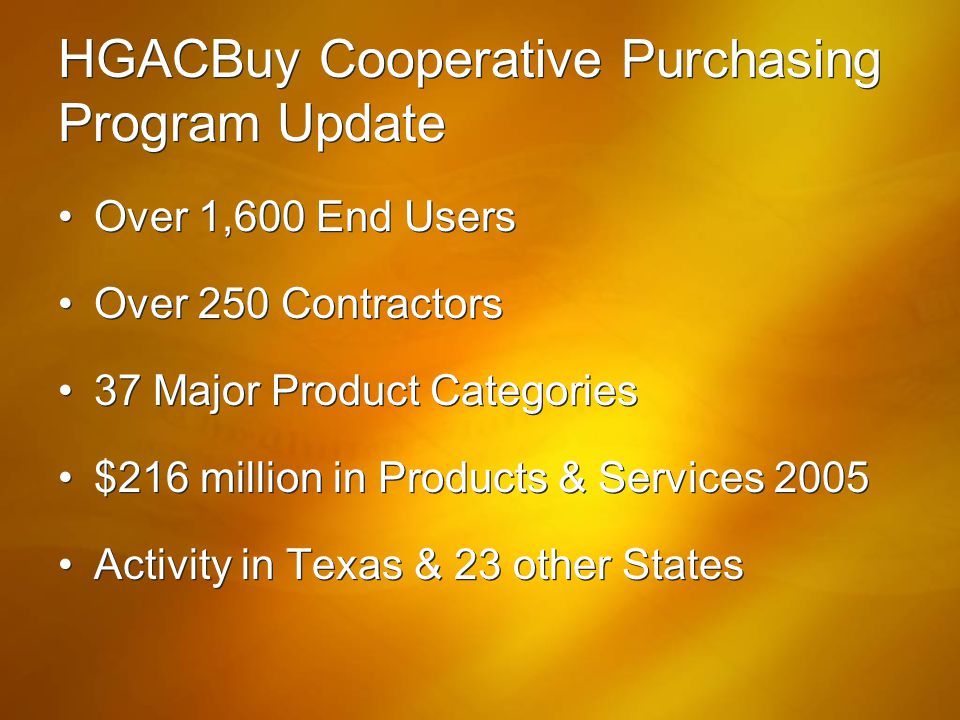 HGACBuy Cooperative Purchasing Program Update Over 1,600 End Users Over 250 Contractors 37 Major Product Categories $216 million in Products & Service