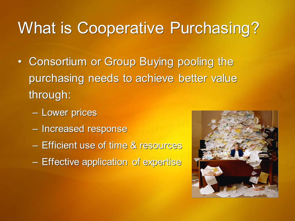 What is Cooperative Purchasing? Consortium or Group Buying pooling the purchasing needs to achieve better value through: –Lower prices –Increased resp