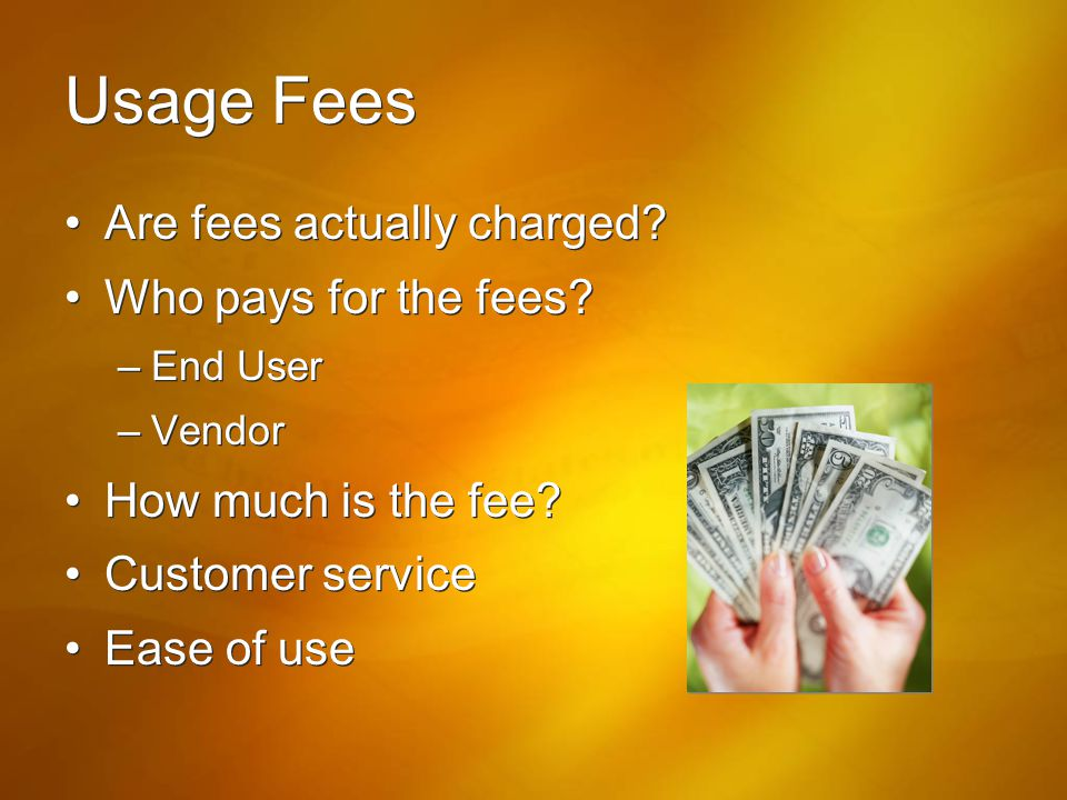 Usage Fees Are fees actually charged? Who pays for the fees? –End User –Vendor How much is the fee? Customer service Ease of use Are fees actually cha