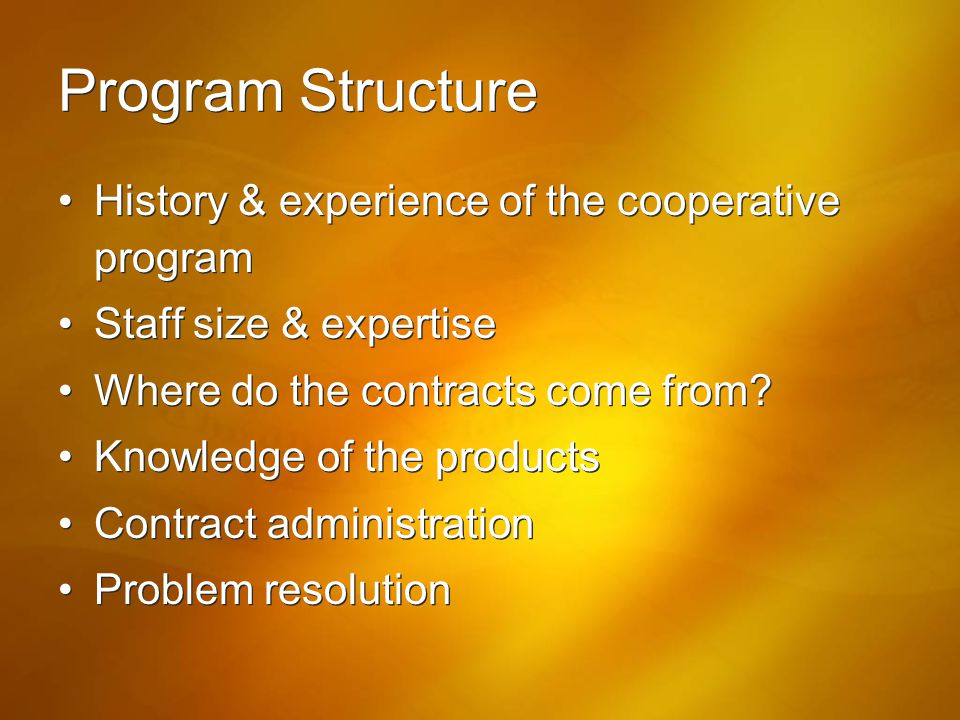 Program Structure History & experience of the cooperative program Staff size & expertise Where do the contracts come from? Knowledge of the products C