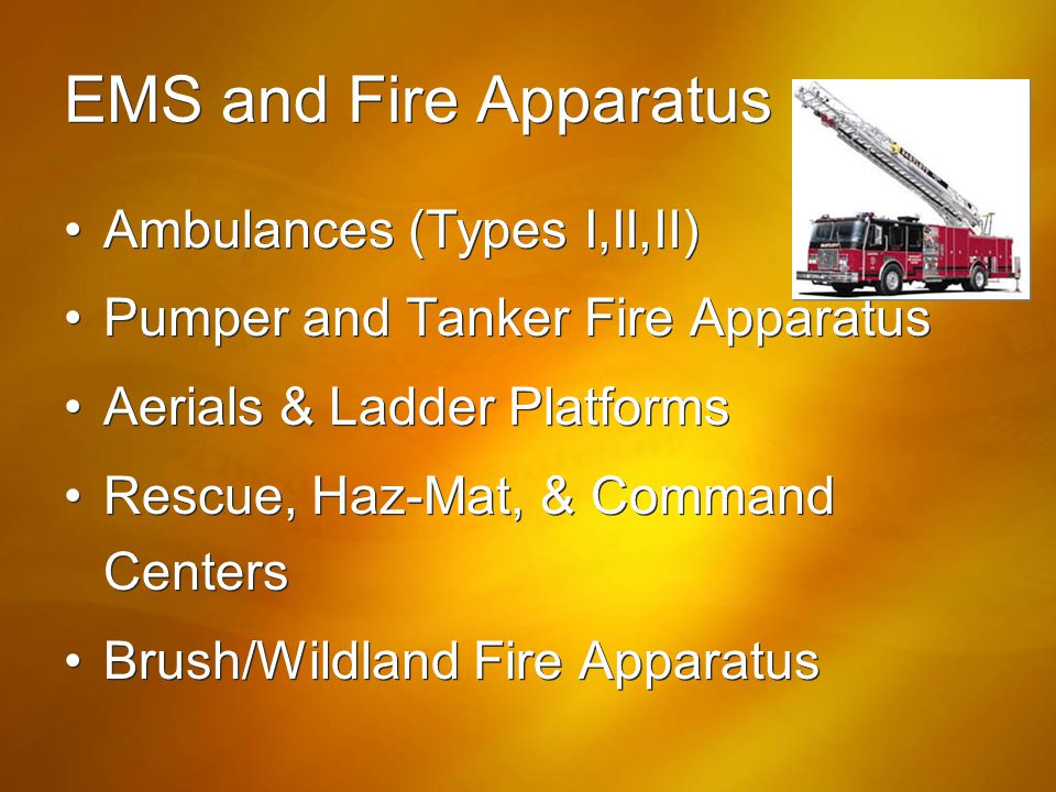 EMS and Fire Apparatus Ambulances (Types I,II,II) Pumper and Tanker Fire Apparatus Aerials & Ladder Platforms Rescue, Haz-Mat, & Command Centers Brush