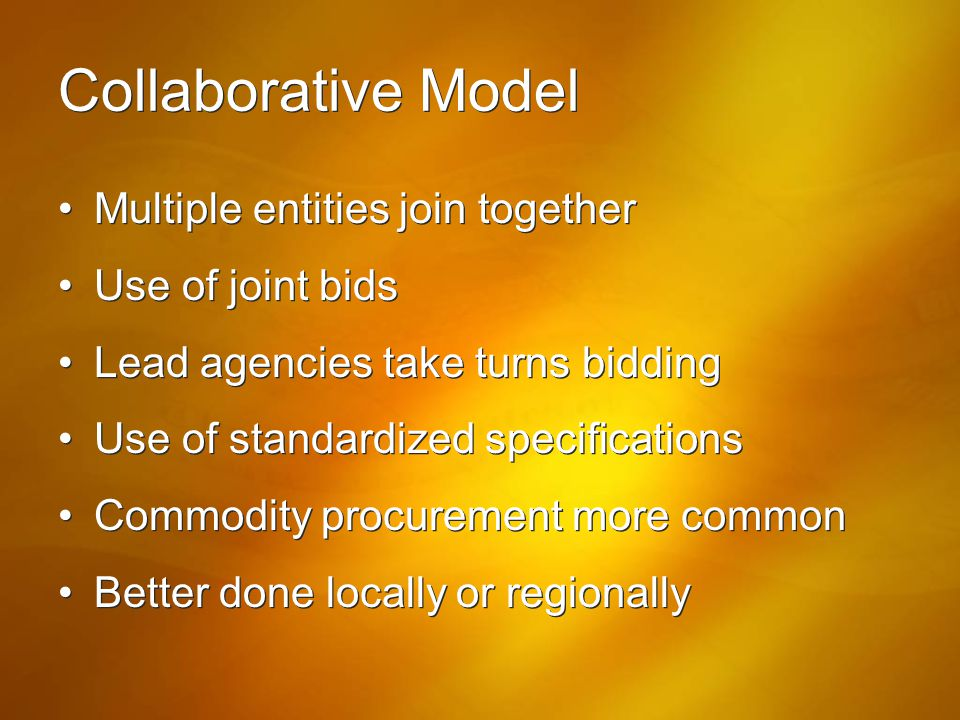 Collaborative Model Multiple entities join together Use of joint bids Lead agencies take turns bidding Use of standardized specifications Commodity pr