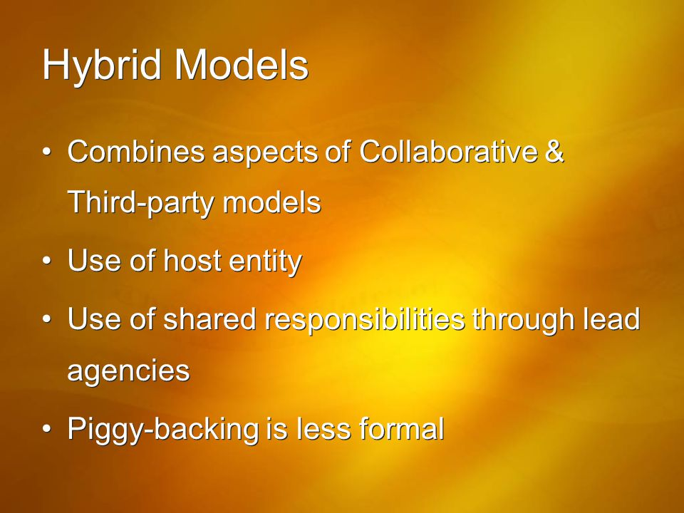 Hybrid Models Combines aspects of Collaborative & Third-party models Use of host entity Use of shared responsibilities through lead agencies Piggy-bac