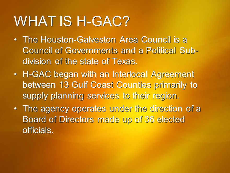 WHAT IS H-GAC? The Houston-Galveston Area Council is a Council of Governments and a Political Sub- division of the state of Texas. H-GAC began with an