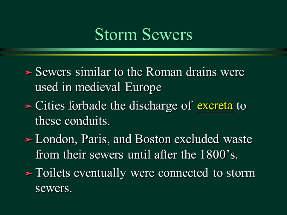 Storm Sewers ä Sewers similar to the Roman drains were used in medieval Europe ä Cities forbade the discharge of ______ to these conduits.
