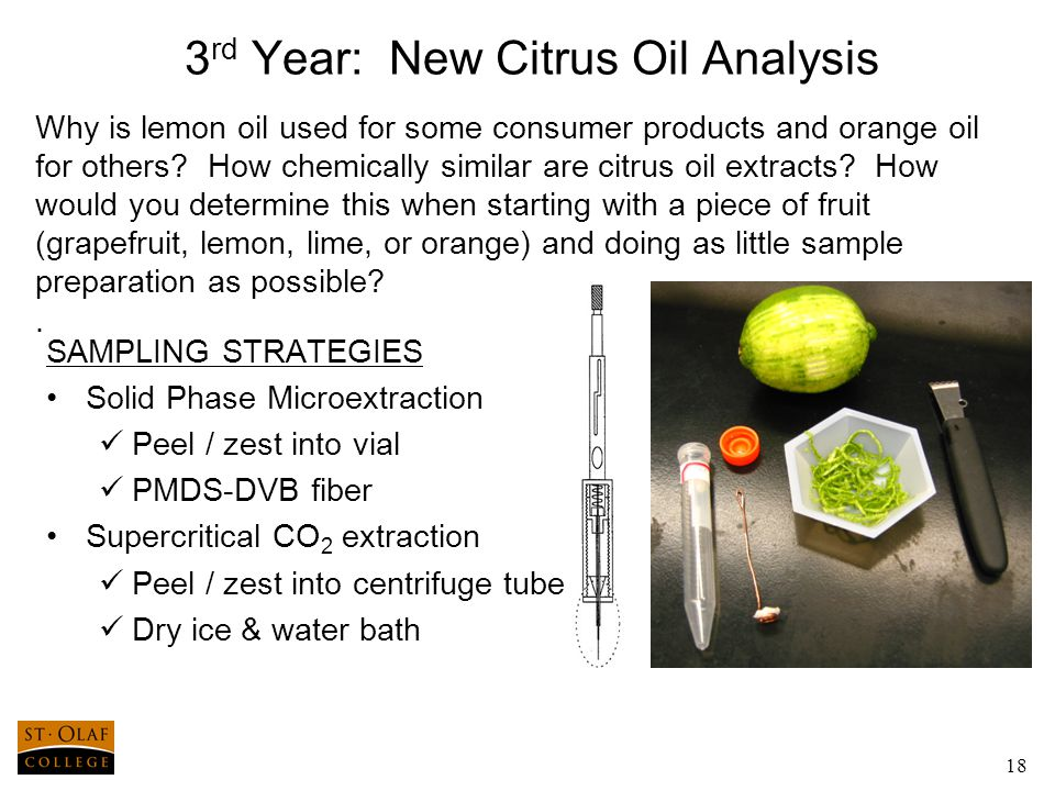 18 3 rd Year: New Citrus Oil Analysis SAMPLING STRATEGIES Solid Phase Microextraction Peel / zest into vial PMDS-DVB fiber Supercritical CO 2 extraction Peel / zest into centrifuge tube Dry ice & water bath Why is lemon oil used for some consumer products and orange oil for others.