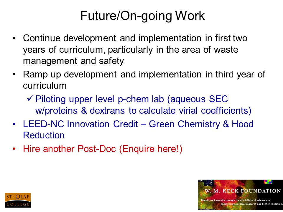 22 Future/On-going Work Continue development and implementation in first two years of curriculum, particularly in the area of waste management and safety Ramp up development and implementation in third year of curriculum Piloting upper level p-chem lab (aqueous SEC w/proteins & dextrans to calculate virial coefficients) LEED-NC Innovation Credit – Green Chemistry & Hood Reduction Hire another Post-Doc (Enquire here!)