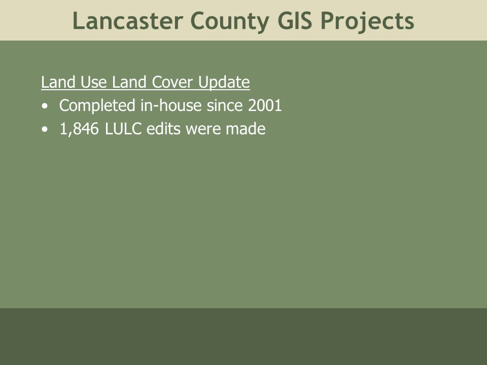 Lancaster County GIS Projects Land Use Land Cover Update Completed in-house since 2001 1,846 LULC edits were made
