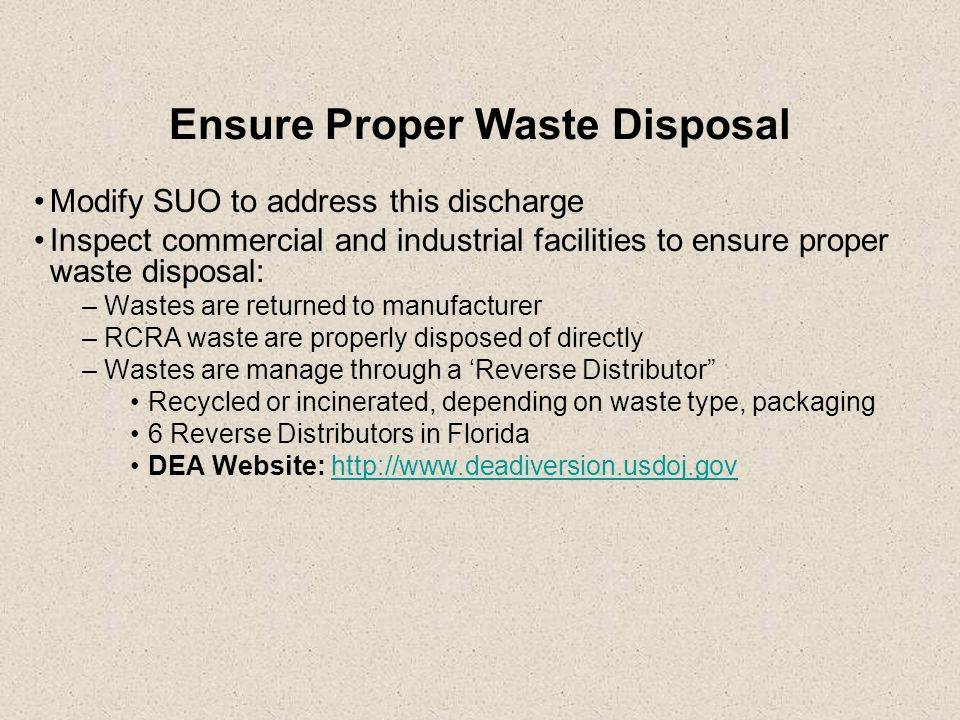 Ensure Proper Waste Disposal Modify SUO to address this discharge Inspect commercial and industrial facilities to ensure proper waste disposal: –Wastes are returned to manufacturer –RCRA waste are properly disposed of directly –Wastes are manage through a 'Reverse Distributor Recycled or incinerated, depending on waste type, packaging 6 Reverse Distributors in Florida DEA Website: http://www.deadiversion.usdoj.govhttp://www.deadiversion.usdoj.gov