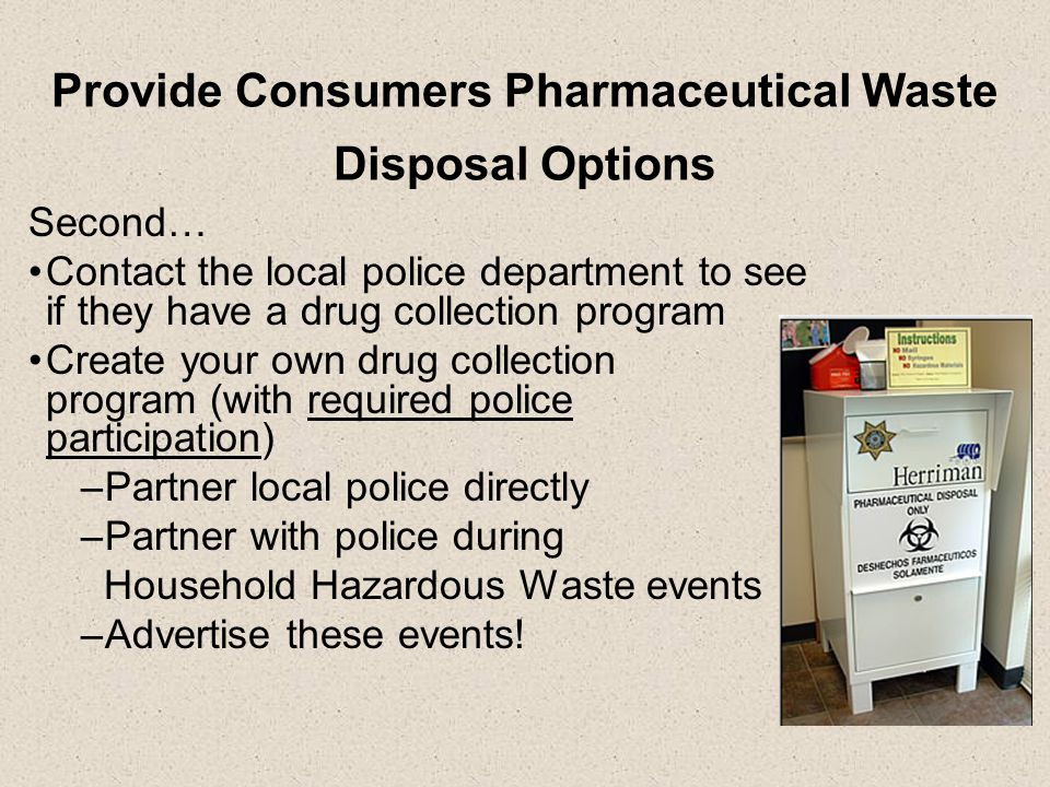 Provide Consumers Pharmaceutical Waste Disposal Options Second… Contact the local police department to see if they have a drug collection program Create your own drug collection program (with required police participation) –Partner local police directly –Partner with police during Household Hazardous Waste events –Advertise these events!