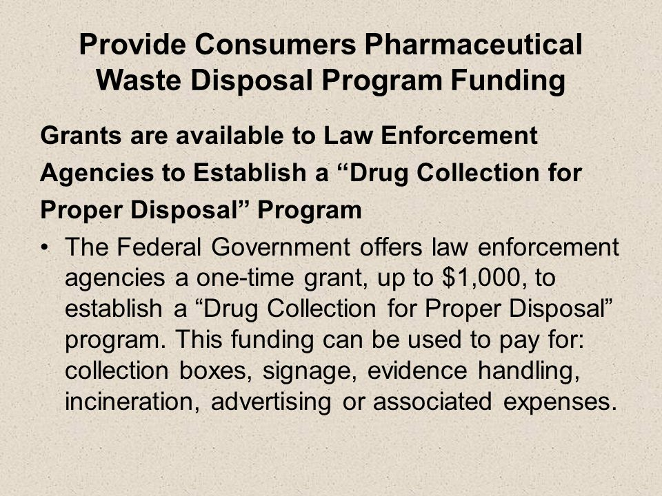 Provide Consumers Pharmaceutical Waste Disposal Program Funding Grants are available to Law Enforcement Agencies to Establish a Drug Collection for Proper Disposal Program The Federal Government offers law enforcement agencies a one-time grant, up to $1,000, to establish a Drug Collection for Proper Disposal program.