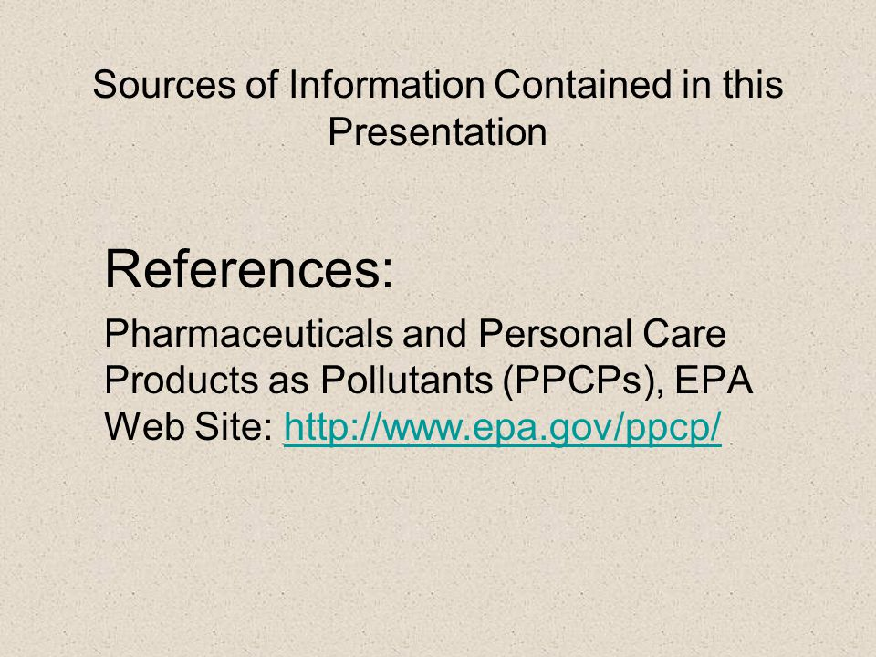 Sources of Information Contained in this Presentation References: Pharmaceuticals and Personal Care Products as Pollutants (PPCPs), EPA Web Site: http://www.epa.gov/ppcp/http://www.epa.gov/ppcp/