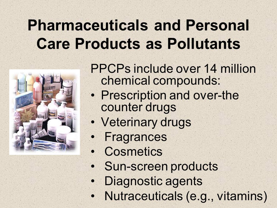 Pharmaceuticals and Personal Care Products as Pollutants PPCPs include over 14 million chemical compounds: Prescription and over-the counter drugs Veterinary drugs Fragrances Cosmetics Sun-screen products Diagnostic agents Nutraceuticals (e.g., vitamins)