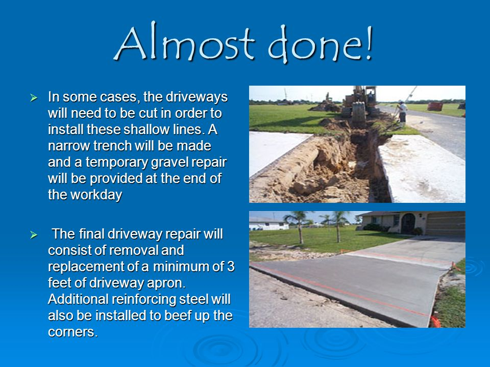 Almost done!  In some cases, the driveways will need to be cut in order to install these shallow lines. A narrow trench will be made and a temporary