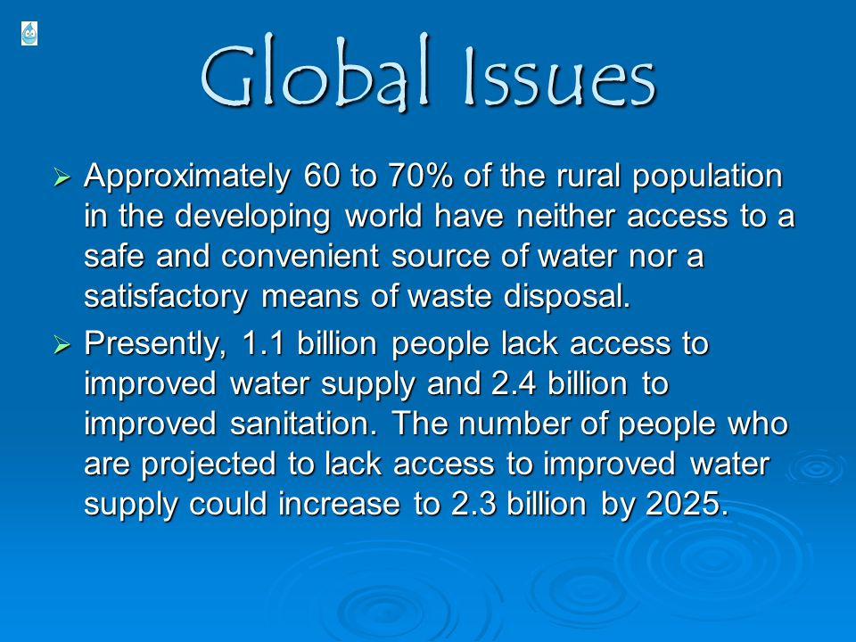Global Issues  Approximately 60 to 70% of the rural population in the developing world have neither access to a safe and convenient source of water n