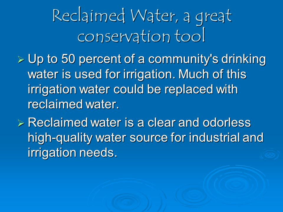 Reclaimed Water, a great conservation tool  Up to 50 percent of a community's drinking water is used for irrigation. Much of this irrigation water co