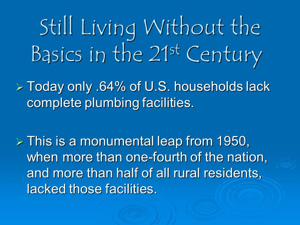 Still Living Without the Basics in the 21 st Century  Today only.64% of U.S. households lack complete plumbing facilities.  This is a monumental lea