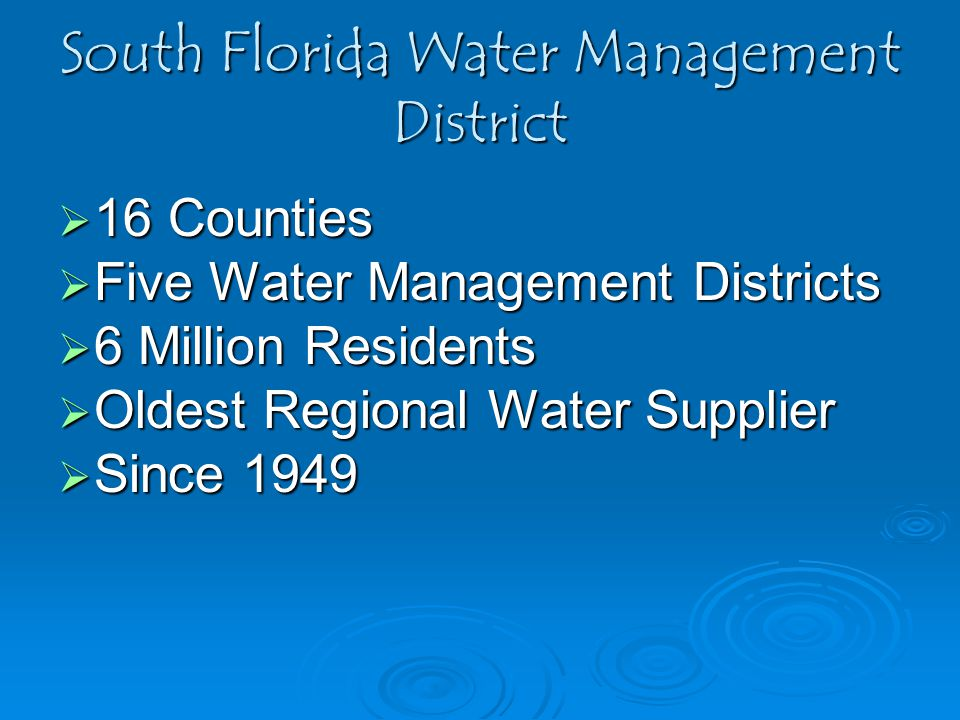 South Florida Water Management District  16 Counties  Five Water Management Districts  6 Million Residents  Oldest Regional Water Supplier  Since