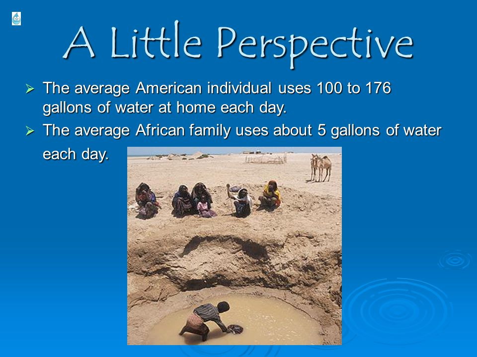 A Little Perspective  The average American individual uses 100 to 176 gallons of water at home each day.  The average African family uses about 5 ga