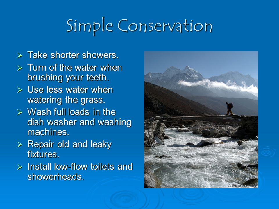 Simple Conservation  Take shorter showers.  Turn of the water when brushing your teeth.  Use less water when watering the grass.  Wash full loads
