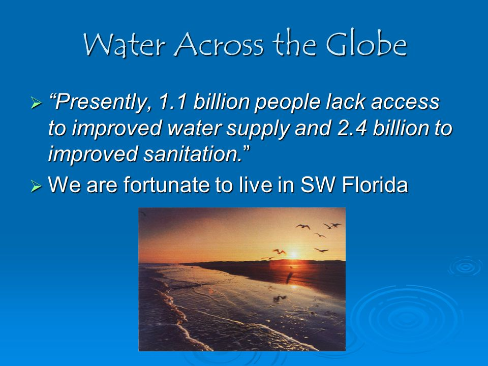 Water Across the Globe  Presently, 1.1 billion people lack access to improved water supply and 2.4 billion to improved sanitation.  We are fortunate to live in SW Florida