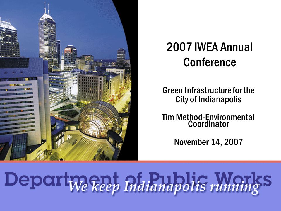 2007 IWEA Annual Conference Green Infrastructure for the City of Indianapolis Tim Method-Environmental Coordinator November 14, 2007