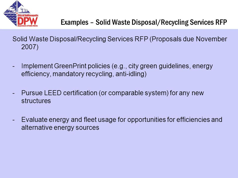 Examples – Solid Waste Disposal/Recycling Services RFP Solid Waste Disposal/Recycling Services RFP (Proposals due November 2007) -Implement GreenPrint policies (e.g., city green guidelines, energy efficiency, mandatory recycling, anti-idling) -Pursue LEED certification (or comparable system) for any new structures -Evaluate energy and fleet usage for opportunities for efficiencies and alternative energy sources