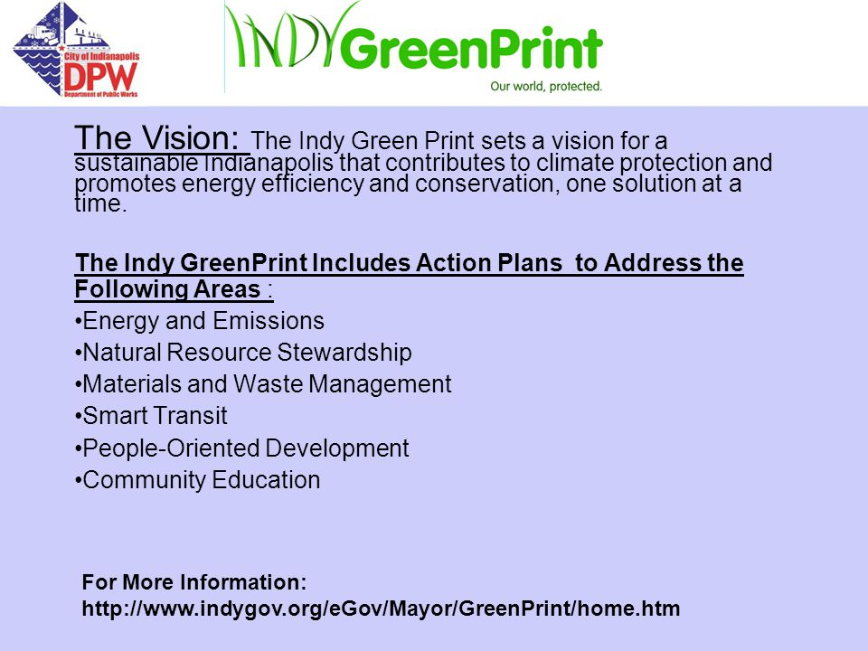 The Indy GreenPrint Includes Action Plans to Address the Following Areas : Energy and Emissions Natural Resource Stewardship Materials and Waste Management Smart Transit People-Oriented Development Community Education The Vision: The Indy Green Print sets a vision for a sustainable Indianapolis that contributes to climate protection and promotes energy efficiency and conservation, one solution at a time.