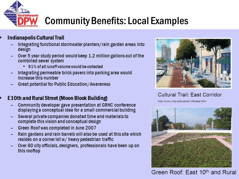Community Benefits: Local Examples Indianapolis Cultural Trail –Integrating functional stormwater planters/rain garden areas into design –Over 5 year study period would keep 1.2 million gallons out of the combined sewer system 91% of all runoff volume would be collected –Integrating permeable brick pavers into parking area would increase this number –Great potential for Public Education/Awareness E10th and Rural Street (Moon Block Building) –Community developer gave presentation at GRHC conference displaying a conceptual idea for a small commercial building –Several private companies donated time and materials to complete this vision and conceptual design –Green Roof was completed in June 2007 –Rain gardens and rain barrels will also be used at this site which resides on a corner lot w/ heavy pedestrian traffic –Over 60 city officials, designers, professionals have been up on this rooftop Cultural Trail: East Corridor http://www.indyculturaltrail.info/east.html Green Roof: East 10 th and Rural
