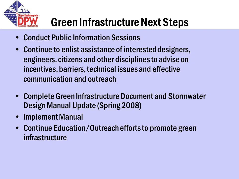 Green Infrastructure Next Steps Conduct Public Information Sessions Continue to enlist assistance of interested designers, engineers, citizens and other disciplines to advise on incentives, barriers, technical issues and effective communication and outreach Complete Green Infrastructure Document and Stormwater Design Manual Update (Spring 2008) Implement Manual Continue Education/Outreach efforts to promote green infrastructure