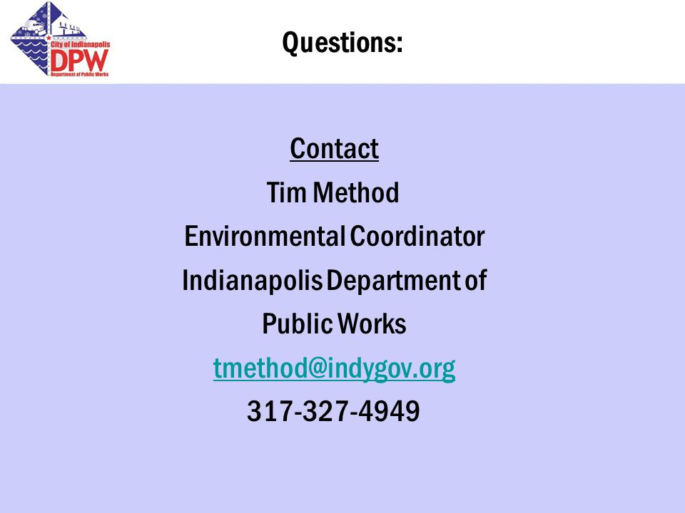 Questions: Contact Tim Method Environmental Coordinator Indianapolis Department of Public Works tmethod@indygov.org 317-327-4949