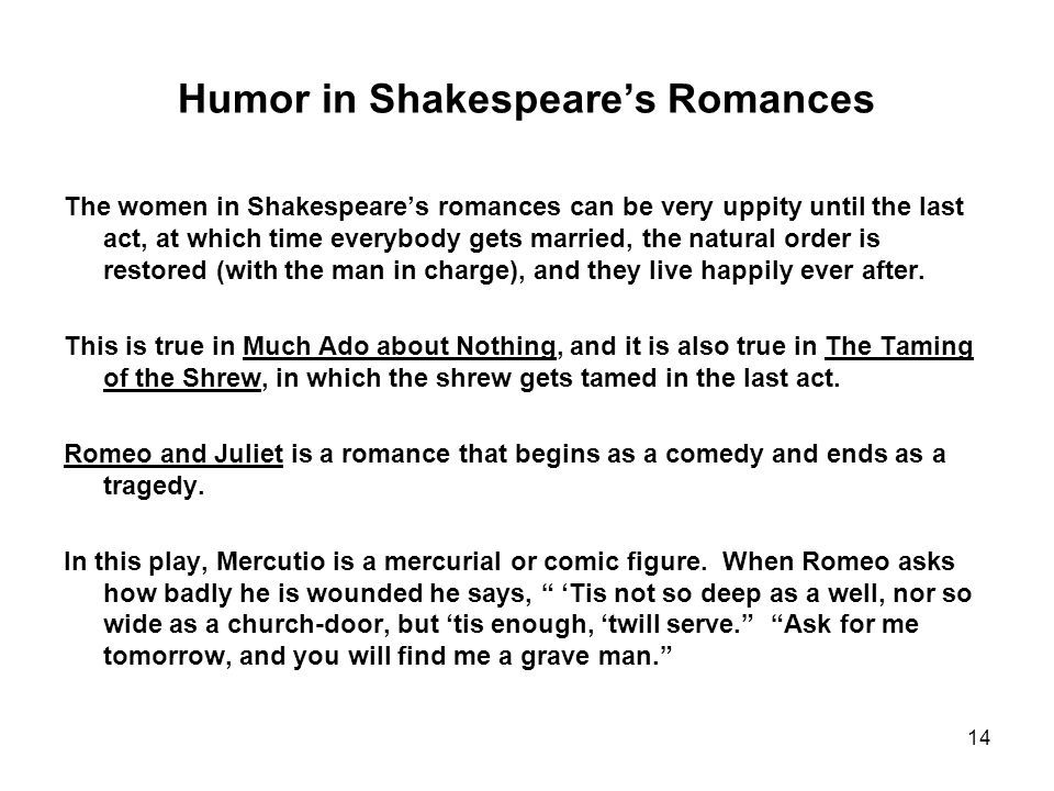 14 Humor in Shakespeare's Romances The women in Shakespeare's romances can be very uppity until the last act, at which time everybody gets married, the natural order is restored (with the man in charge), and they live happily ever after.