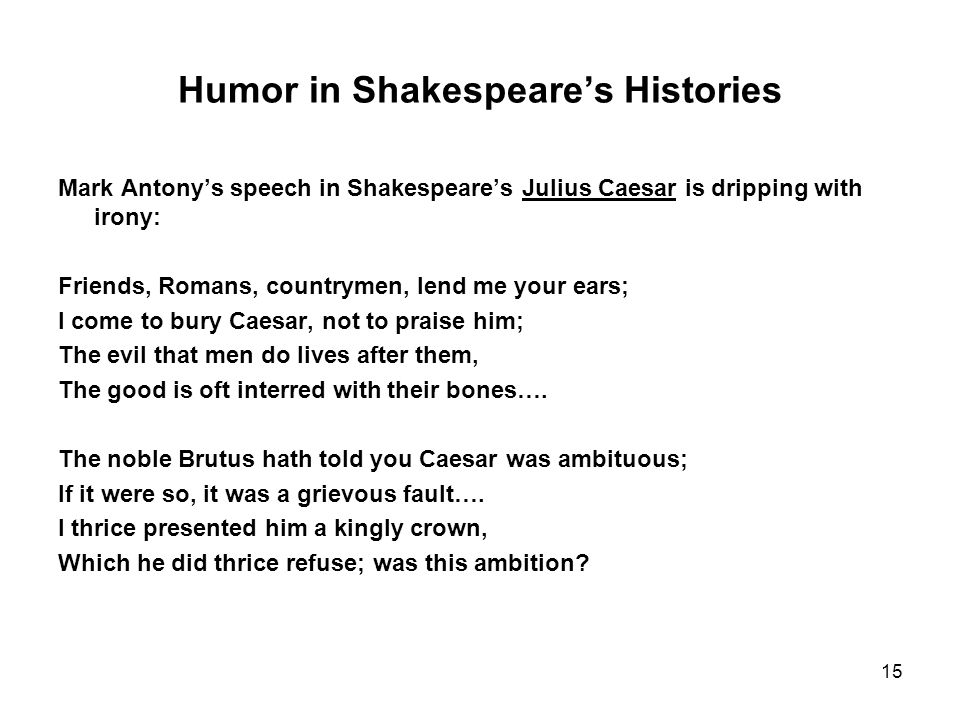 15 Humor in Shakespeare's Histories Mark Antony's speech in Shakespeare's Julius Caesar is dripping with irony: Friends, Romans, countrymen, lend me your ears; I come to bury Caesar, not to praise him; The evil that men do lives after them, The good is oft interred with their bones….