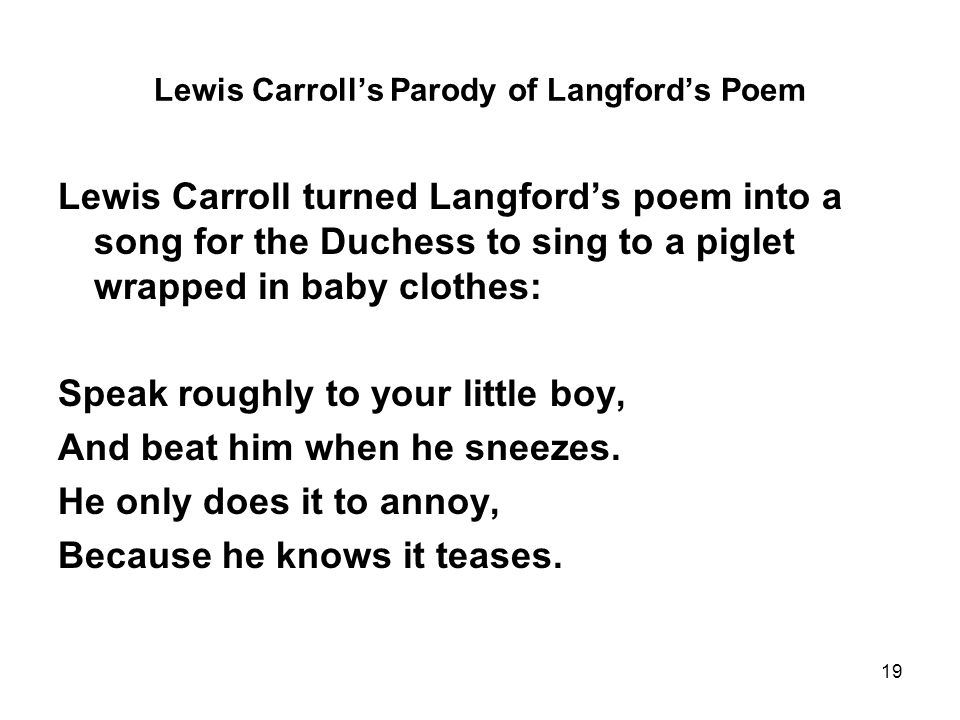 19 Lewis Carroll's Parody of Langford's Poem Lewis Carroll turned Langford's poem into a song for the Duchess to sing to a piglet wrapped in baby clothes: Speak roughly to your little boy, And beat him when he sneezes.