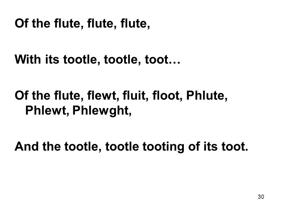 30 Of the flute, flute, flute, With its tootle, tootle, toot… Of the flute, flewt, fluit, floot, Phlute, Phlewt, Phlewght, And the tootle, tootle tooting of its toot.