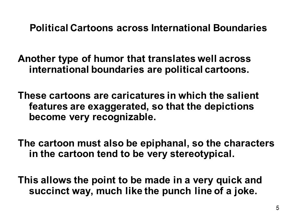 5 Political Cartoons across International Boundaries Another type of humor that translates well across international boundaries are political cartoons.