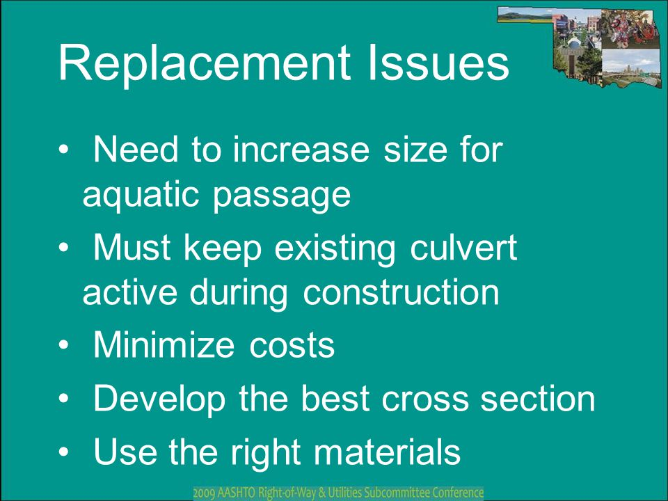 Replacement Issues Need to increase size for aquatic passage Must keep existing culvert active during construction Minimize costs Develop the best cro