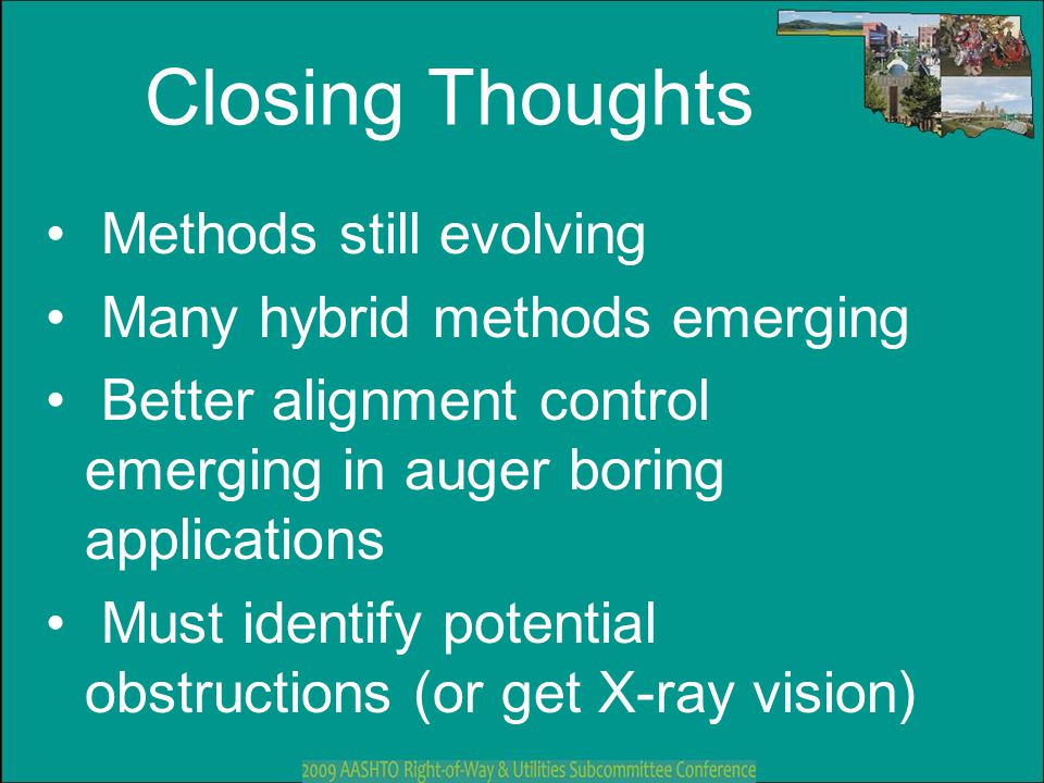 Closing Thoughts Methods still evolving Many hybrid methods emerging Better alignment control emerging in auger boring applications Must identify pote